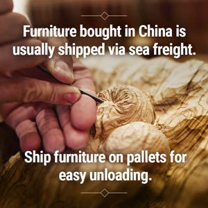 Furniture bought in China is usually shipped via sea freight