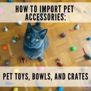 How to import pet accessories pet toys bowls and crates