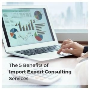 The 5 Benefits of Import Export Consulting Services