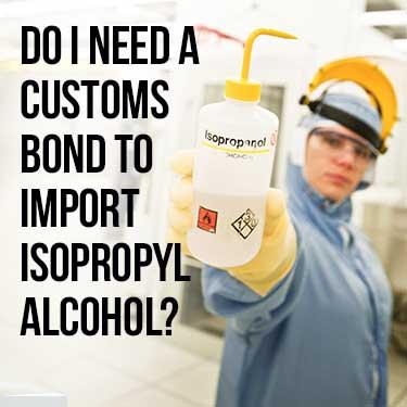 Do I Need a Customs Bond to Import Isopropyl Alcohol