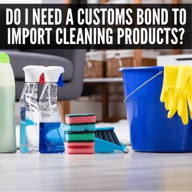 Do I need a Customs Bond to Import Cleaning Products