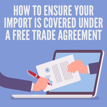 How to Ensure Your Import is Covered Under a Free Trade Agreement
