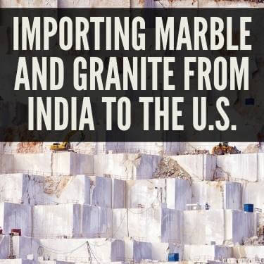 Importing Marble and Granite From India to the U.S.