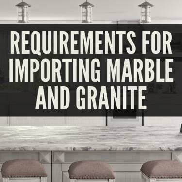 Requirements For Importing Marble and Granite