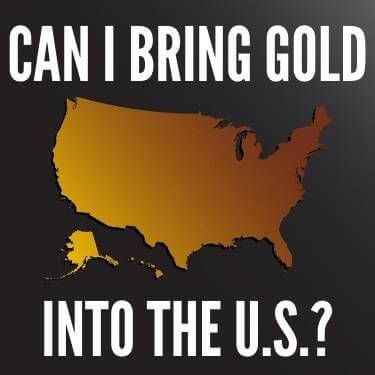 Can I Bring Gold Into The U.S.